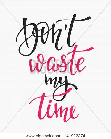 Dont waste my time quote lettering. Calligraphy inspiration graphic design typography element. Hand written postcard. Cute simple vector sign.