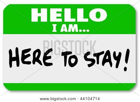 A namtag sticker with the words Hello I Am Here to Stay to symbolize dedication, persistence, staying power, determination and being a survivor