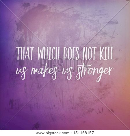 Inspirational Quote: That which does not kill us makes us stronger