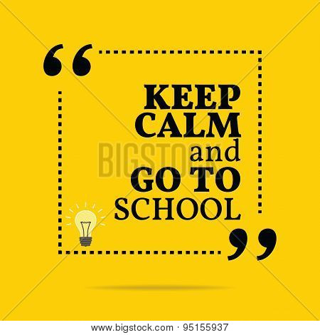 Inspirational Motivational Quote. Keep Calm And Go To School.
