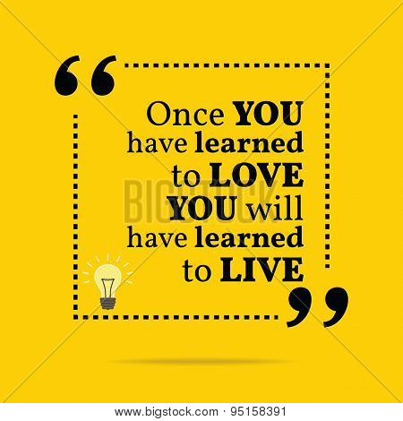 Inspirational Motivational Quote. Once You Have Learned To Love You Will Have Learned To Live.