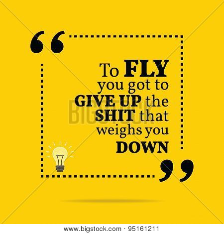 Inspirational Motivational Quote. To Fly You Got To Give Up The Shit That Weighs You Down.