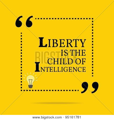 Inspirational Motivational Quote. Liberty Is The Child Of Intelligence.