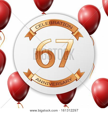 Golden number sixty seven years anniversary celebration on white circle paper banner with gold ribbon. Realistic red balloons with ribbon on white background. Vector illustration.