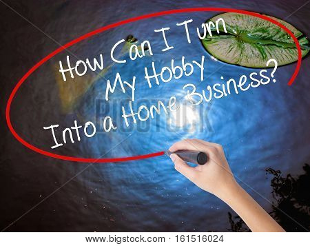 Woman Hand Writing How Can I Turn My Hobby Into A Home Business? With Marker Over Transparent Board