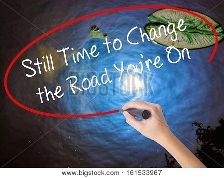Woman Hand Writing Still Time To Change The Road You're On With Marker Over Transparent Board