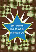 Conceptual Hand Writing Showing Why I Work Live To Work Or Work To Live. Business Photo Text Identif poster