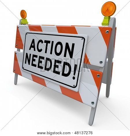 The words Action Needed on a barrier or blockade telling you to act now to perform a task or complete a required task