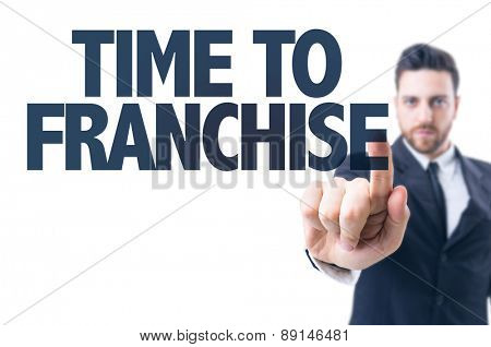 Business man pointing the text: Time to Franchise