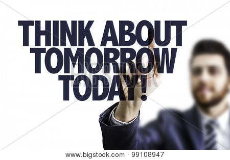 Business man pointing the text: Think About Tomorrow Today