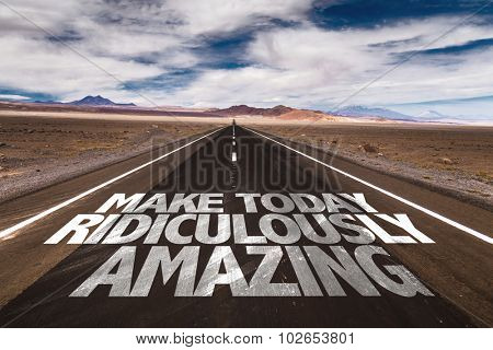 Make Today Ridiculously Amazing written on desert road