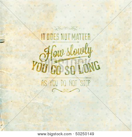 """Quote Typographical Background, vector design. """"It does not matter how slowly you go so long as you do not stop."""""""