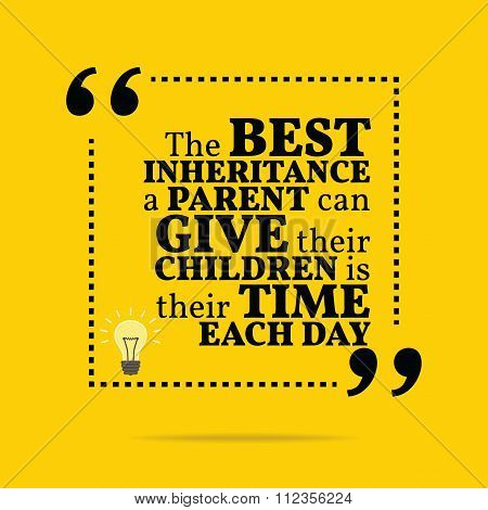 Inspirational Motivational Quote. The Best Inheritance A Parent Can Give Their Children Is Their Tim