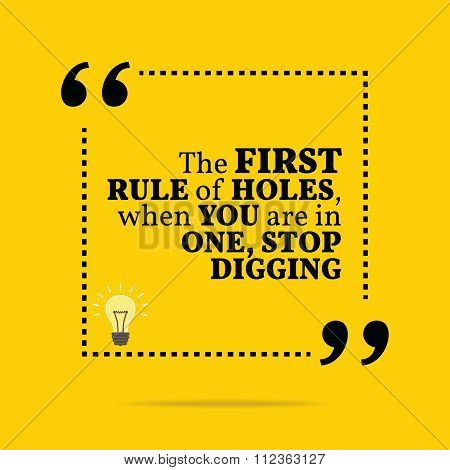 Inspirational Motivational Quote. The First Rule Of Holes, When You Are In One, Stop Digging.