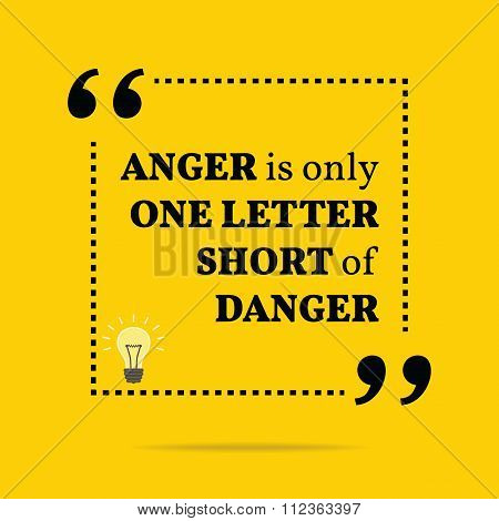 Inspirational Motivational Quote. Anger Is Only One Letter Short Of Danger.
