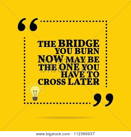 Inspirational Motivational Quote. The Bridge You Burn Now May Be The One You Have To Cross Later.