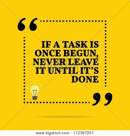 Inspirational Motivational Quote. If A Task Is Once Begun, Never Leave It Until It's Done.