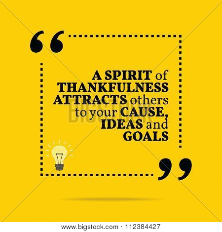 Inspirational Motivational Quote. A Spirit Of Thankfulness Attracts Others To Your Cause, Ideas And