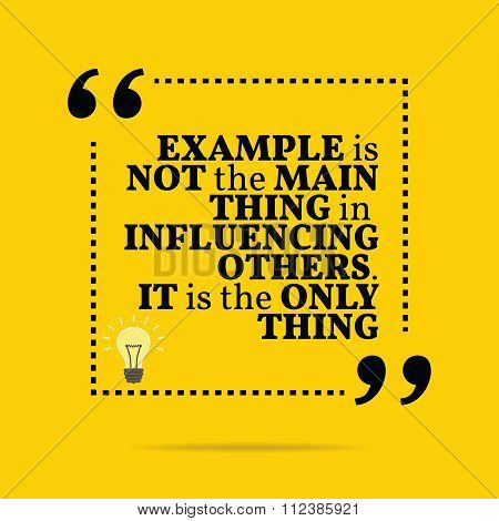 Inspirational Motivational Quote. Example Is Not The Main Thing In Influencing Others. It Is The Onl
