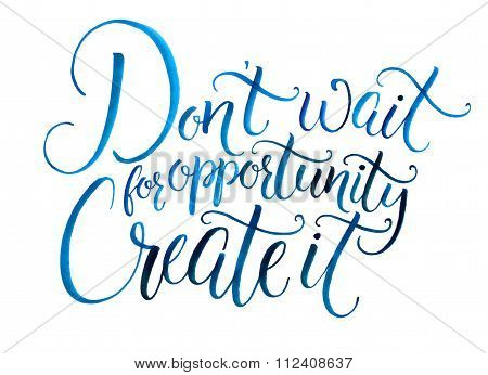Don't wait for opportunity. Create it. Motivational quote about life and business. Challenging sloga
