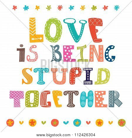 Love Is Being Stupid Together. Hand Drawn Inspirational Phrase, Quote. Conceptual Lettering