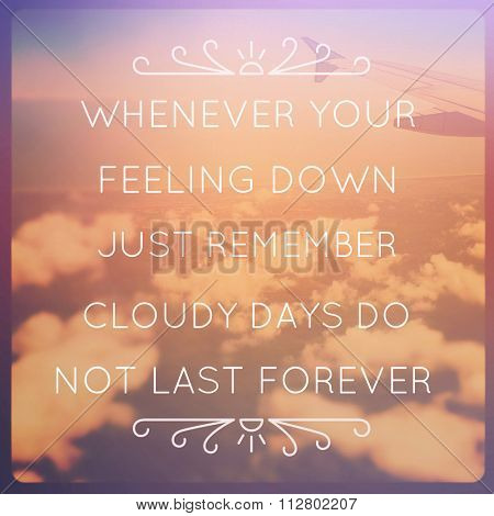 Inspirational Typographic Quote - Whenever your feeling down just remember cloudy days do not last forever