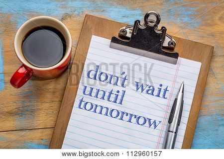 Do not wait until tomorrow - motivational advice or reminder on a clipboard with a cup of coffee