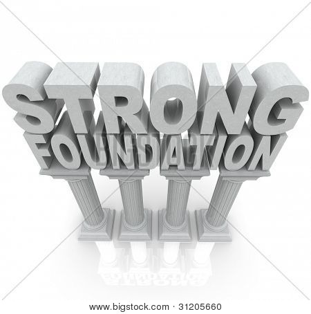 The words Strong Foundation atop large granite or marble columns to symbolize strength, resilience, dependibility and a solid background