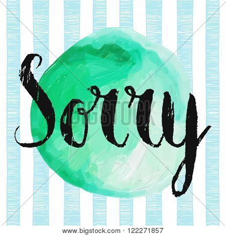 Sorry handwritten lettering on the green acrylic circle stain and trendy striped background. Hand drawn calligraphy concept for card, banner, postcard, poster. Grunge style vintage vector illustration
