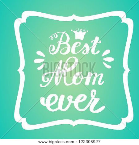 Best Mom ever. Greeting Card Mother's Day. Hand lettering greeting inscription.
