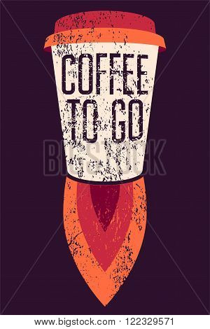 Coffee To Go typographic grunge poster. Cup Rocket. Retro vector illustration.