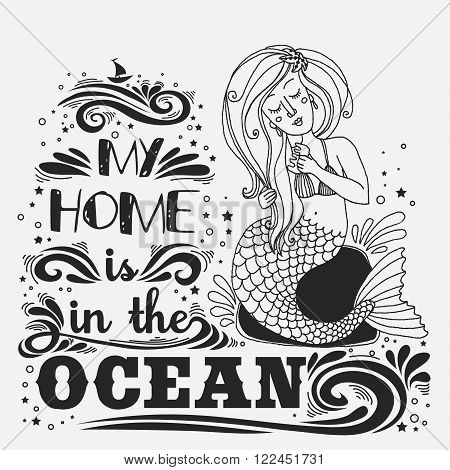 Hand drawn mermaid. Typography vintage poster. My home is in the Ocean. Inspirational print with grunge texture.