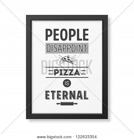 People disappoint pizza is eternal - Quote typographical Background in the realistic square black frame isolated on white background. Vector EPS10 illustration.
