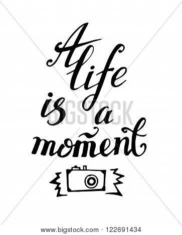 Life is a moment. Motivational quote vector illustration. Modern hand lettering design.