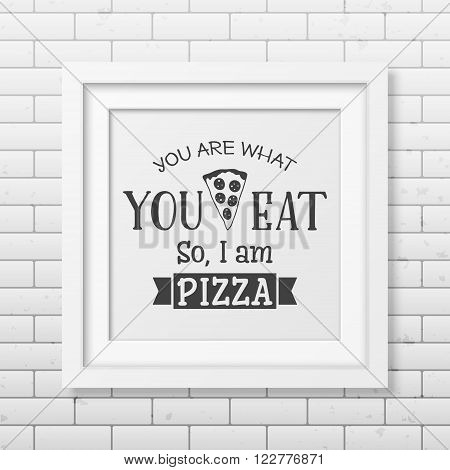 You are what you eat so I am pizza - Quote typographical Background in the realistic square white frame  on the brick wall background. Vector EPS10 illustration.