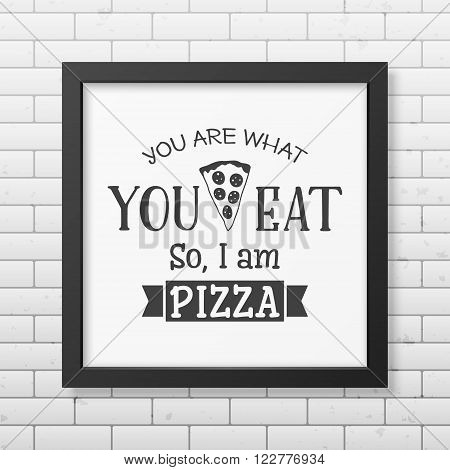 You are what you eat so I am pizza - Quote typographical Background in the realistic square black frame on the brick wall background. Vector EPS10 illustration.