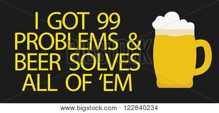 I Got 99 Problems & Beer Solves All Of 'Em written in a conceptual image