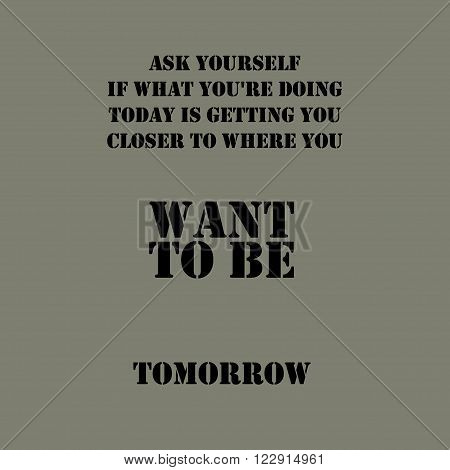 Ask Yourself If What You Are Doing Today Is Getting You Closer To Where You Want To Be Tomorrow. Typographical poster template.