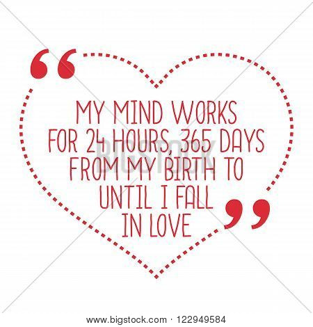 Funny Love Quote. My Mind Works For 24 Hours, 365 Days From My Birth To Until I Fall In Love.