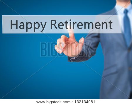 Happy Retirement - Businessman Hand Pressing Button On Touch Screen Interface.