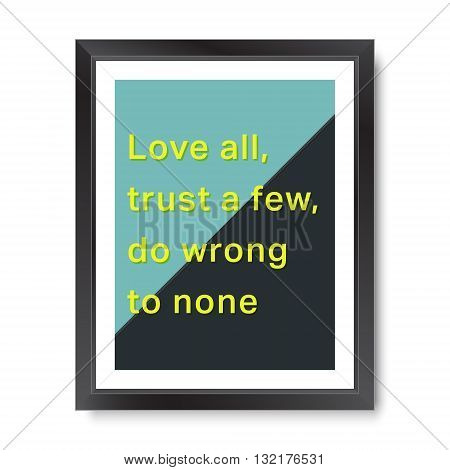 Quote motivational poster. Inspirational quote picture frame design. Love all, trust a few, do wrong to none. Vector illustration.