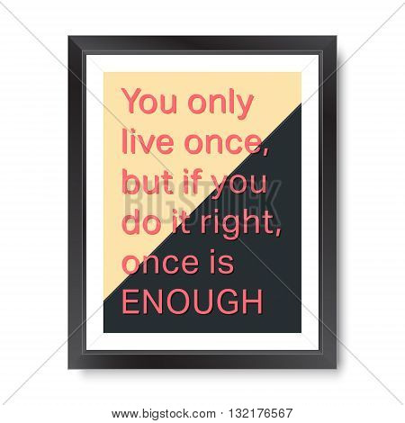 Quote motivational poster. Inspirational quote picture frame design. You only live once, but if you do it right, once is enough. Vector illustration.