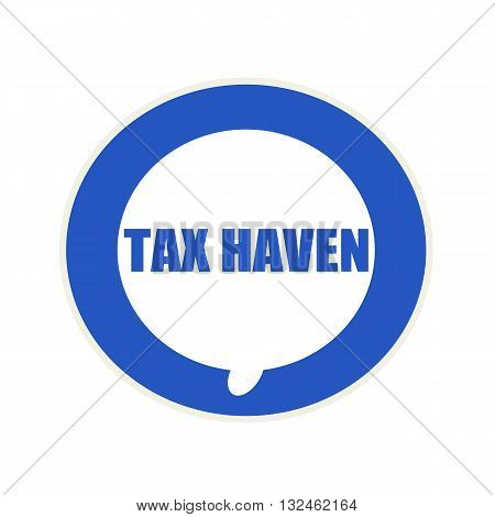 Tax haven blue wording on Circular white speech bubble