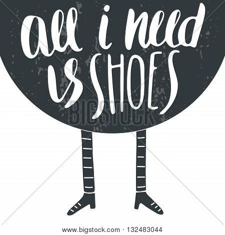 Hand drawn postcard card background with legs and shoes. Postcard with lettering quote all i need is shoes