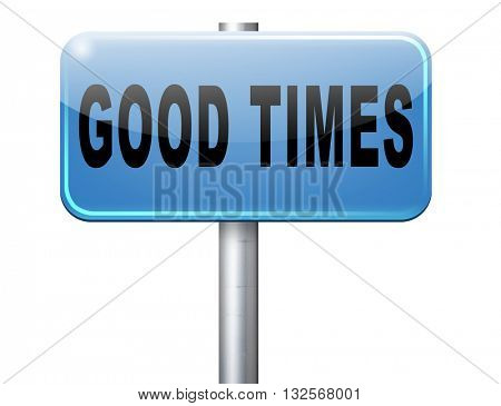 Good times, having a great leisure and happy time for the best memories and fantastic moments, road sign billboard.