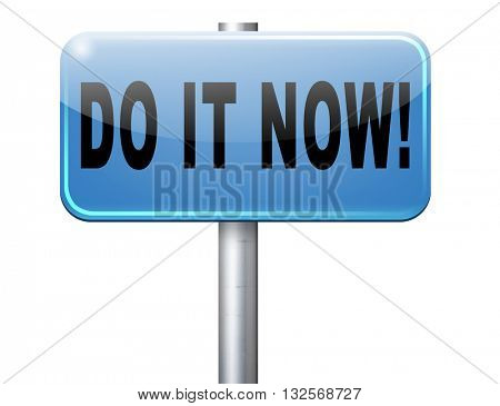 Do it now, it is the right time for real action. Act and dont waste time road sign with text. Blue billboard isolated on white background.