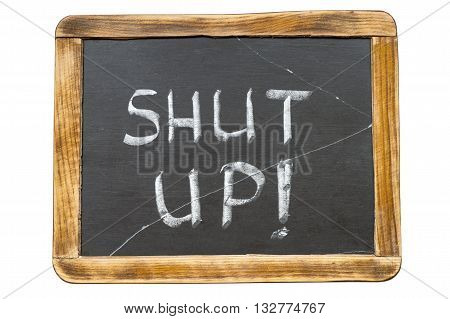shut up exclamation handwritten on vintage school slate board isolated on white