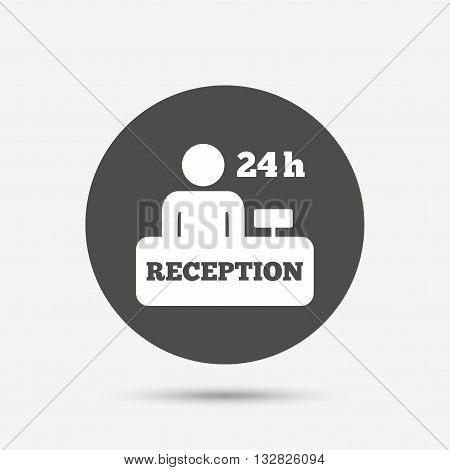 Reception sign icon. 24 hours Hotel registration table with administrator symbol. Gray circle button with icon. Vector
