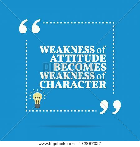 Inspirational Motivational Quote. Weakness Of Attitude Becomes Weakness Of Character.