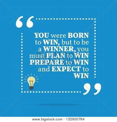 Inspirational Motivational Quote. You Were Born To Win, But To Be A Winner, You Must Plan To Win, Pr
